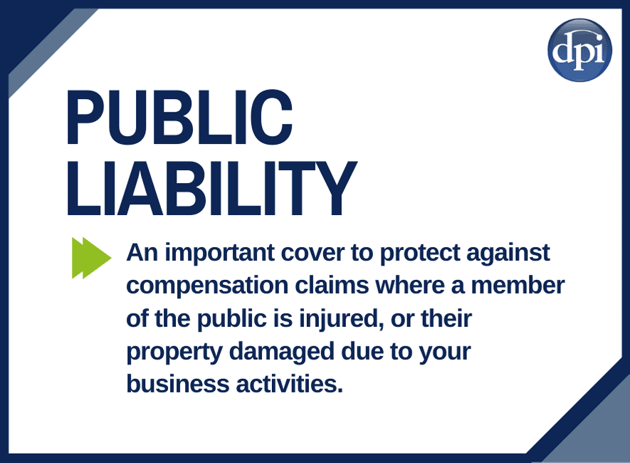 Public Liability Cover - An important cover to protect against compensation claims where a member of the public is injured, or their property damaged due to your business activities.