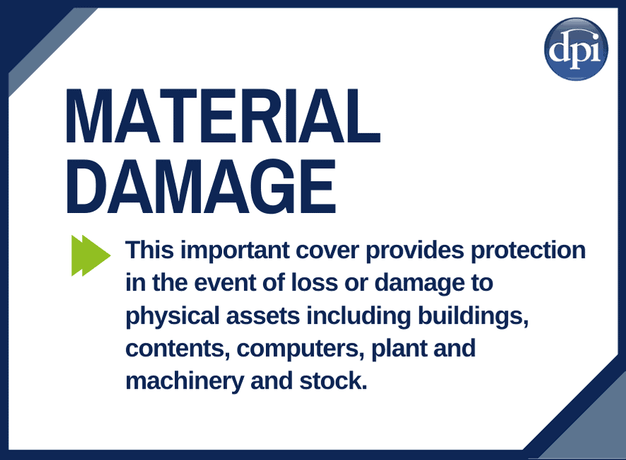 Material Damage Cover - Provides protection in the event of loss or damage to physical assets including buildings, contents, plant and machinery and stock.