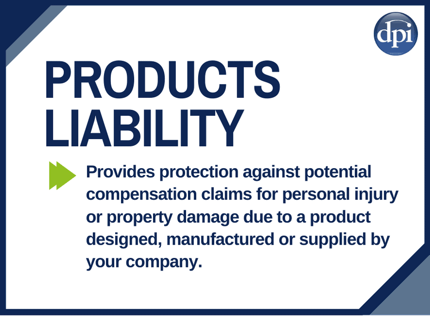 Products Liability Cover - This cover provides protection against potential compensation claims for personal injury or property damage due to a product designed, manufactured or supplied by your company.